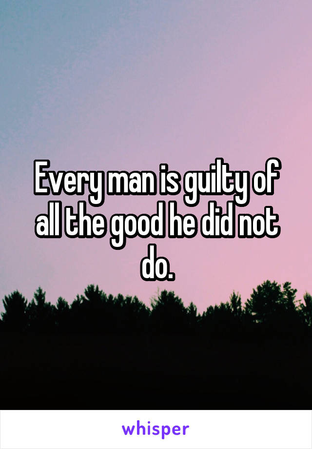 Every man is guilty of all the good he did not do.