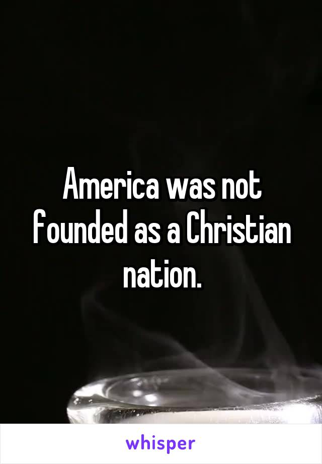 America was not founded as a Christian nation.