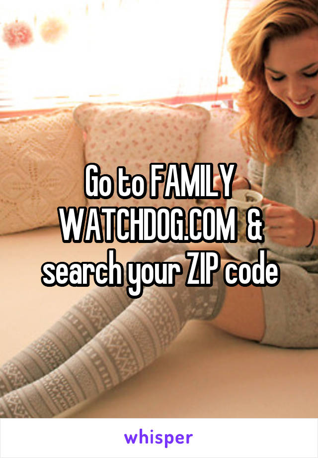Go to FAMILY WATCHDOG.COM  & search your ZIP code