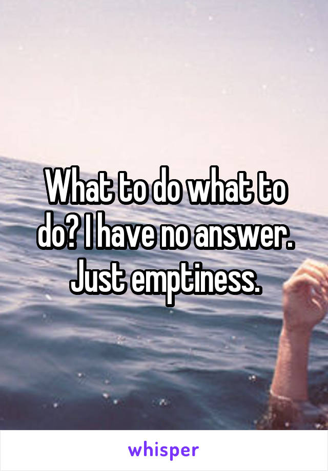 What to do what to do? I have no answer. Just emptiness.