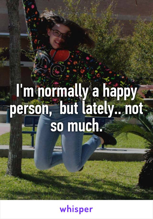 I'm normally a happy person,  but lately.. not so much.