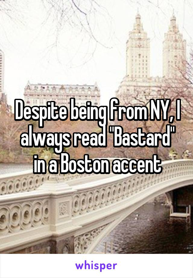 "Despite being from NY, I always read ""Bastard"" in a Boston accent"