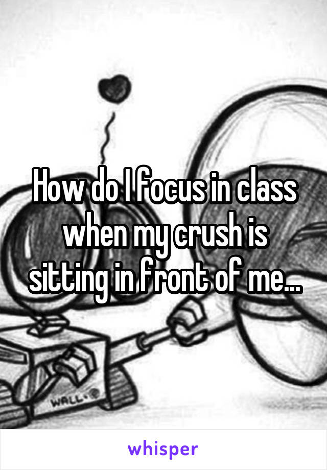 How do I focus in class when my crush is sitting in front of me...