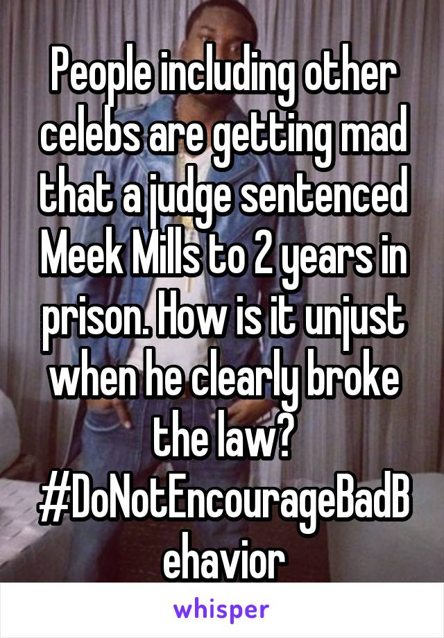 People including other celebs are getting mad that a judge sentenced Meek Mills to 2 years in prison. How is it unjust when he clearly broke the law? #DoNotEncourageBadBehavior