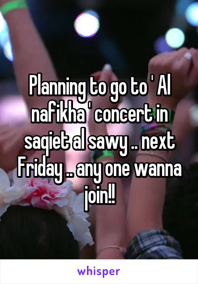 Planning to go to ' Al nafikha ' concert in saqiet al sawy .. next Friday .. any one wanna join!!