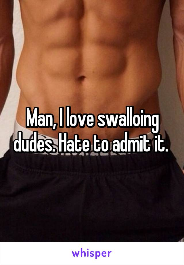 Man, I love swalloing dudes. Hate to admit it.