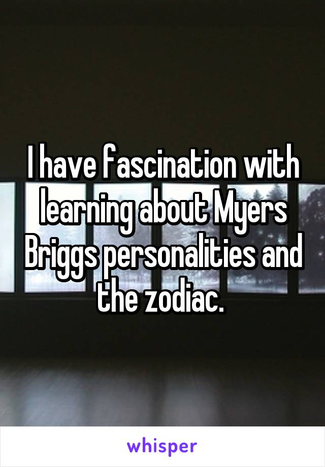 I have fascination with learning about Myers Briggs personalities and the zodiac.