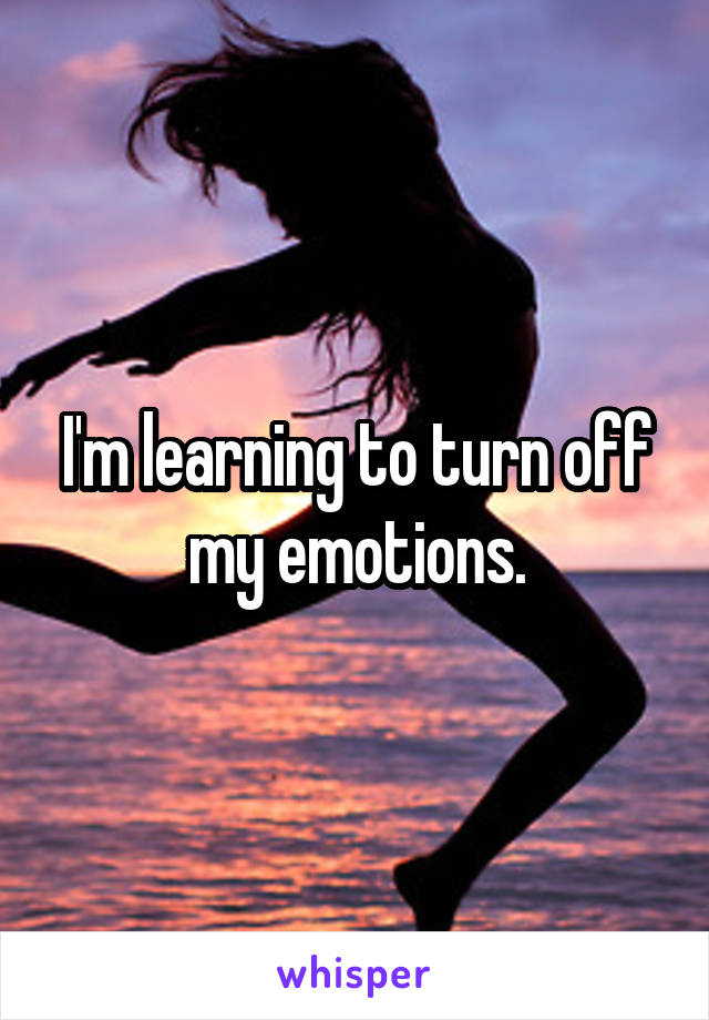 I'm learning to turn off my emotions.