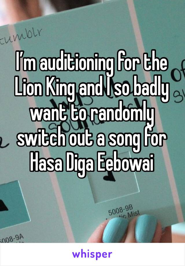 I'm auditioning for the Lion King and I so badly want to randomly switch out a song for Hasa Diga Eebowai