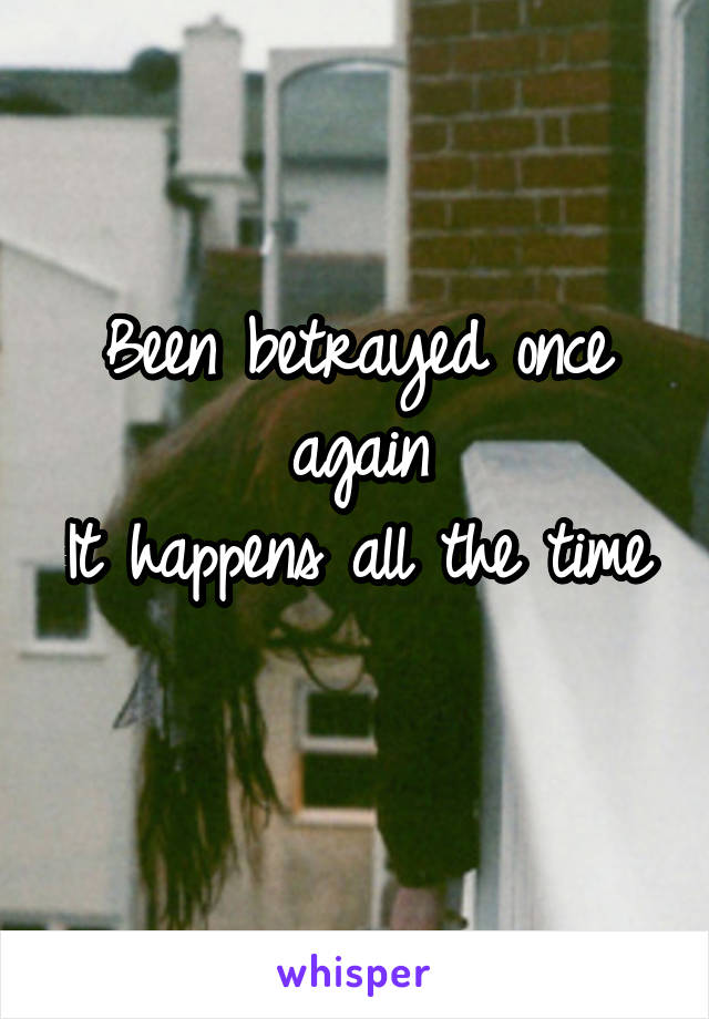 Been betrayed once again It happens all the time