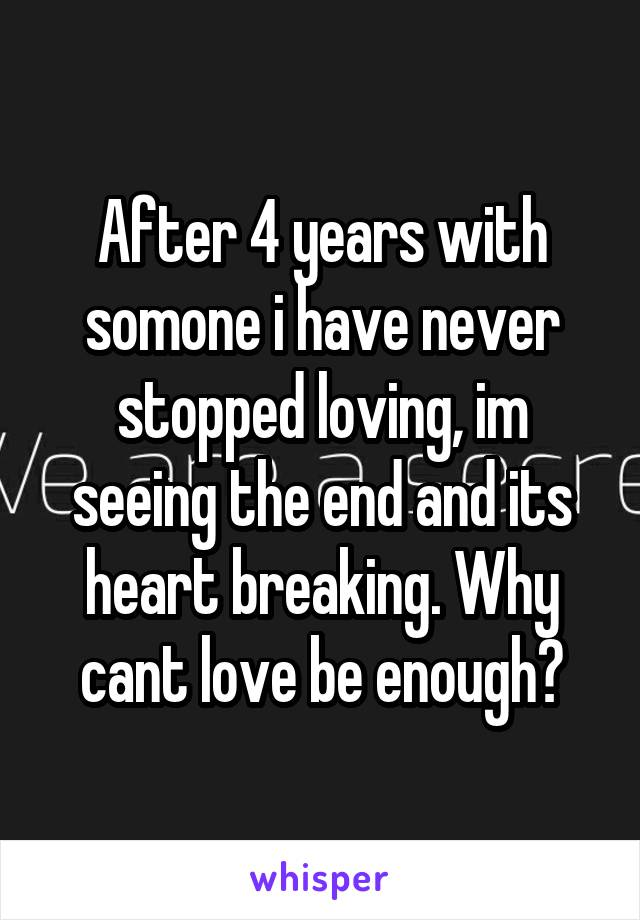 After 4 years with somone i have never stopped loving, im seeing the end and its heart breaking. Why cant love be enough?