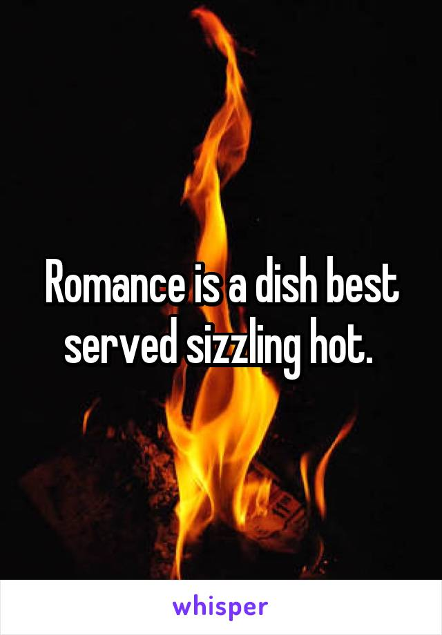 Romance is a dish best served sizzling hot.