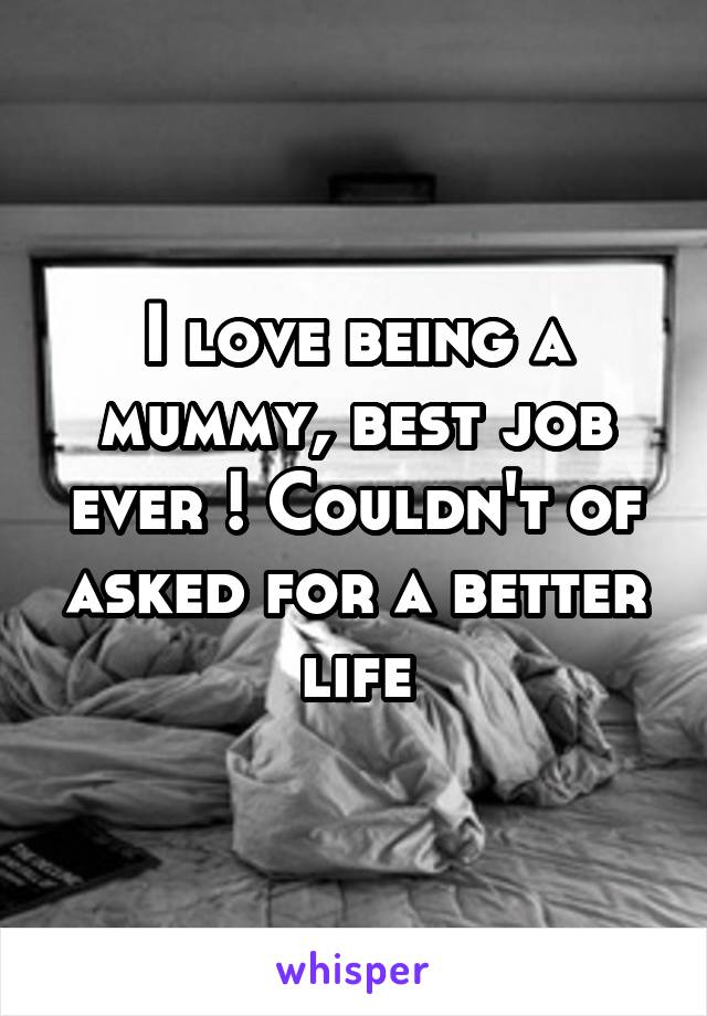 I love being a mummy, best job ever ! Couldn't of asked for a better life