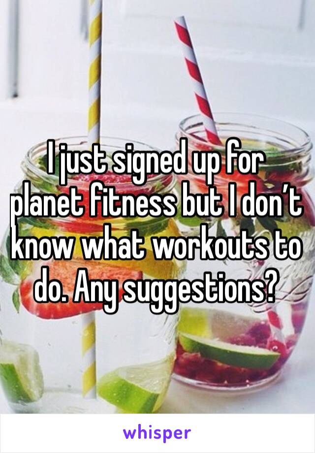 I just signed up for planet fitness but I don't know what workouts to do. Any suggestions?