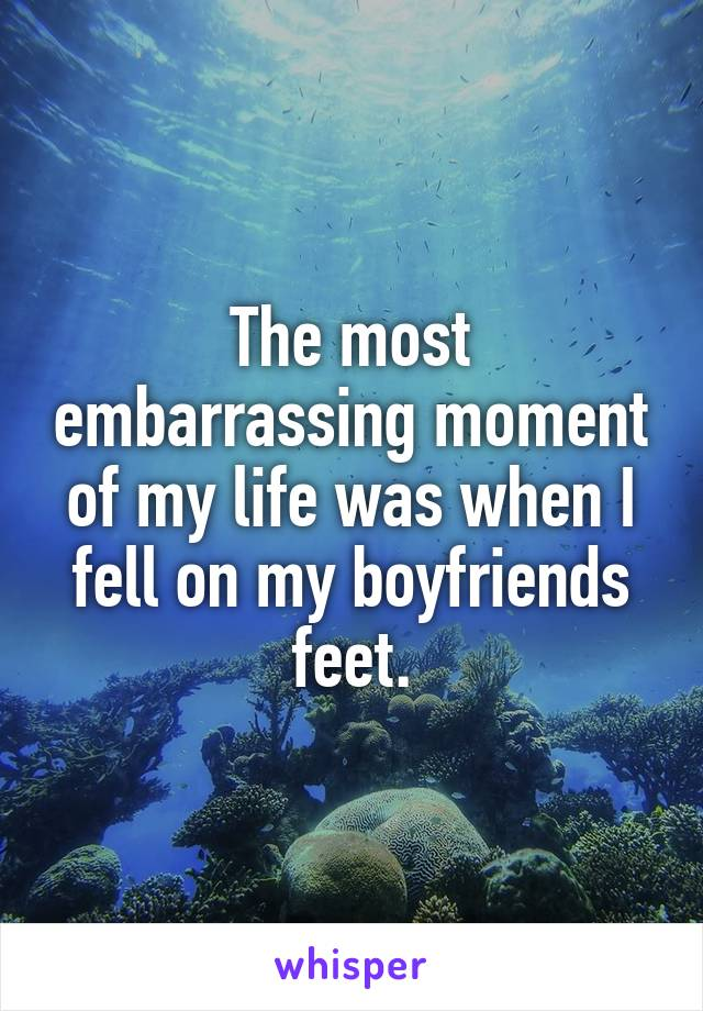 The most embarrassing moment of my life was when I fell on my boyfriends feet.