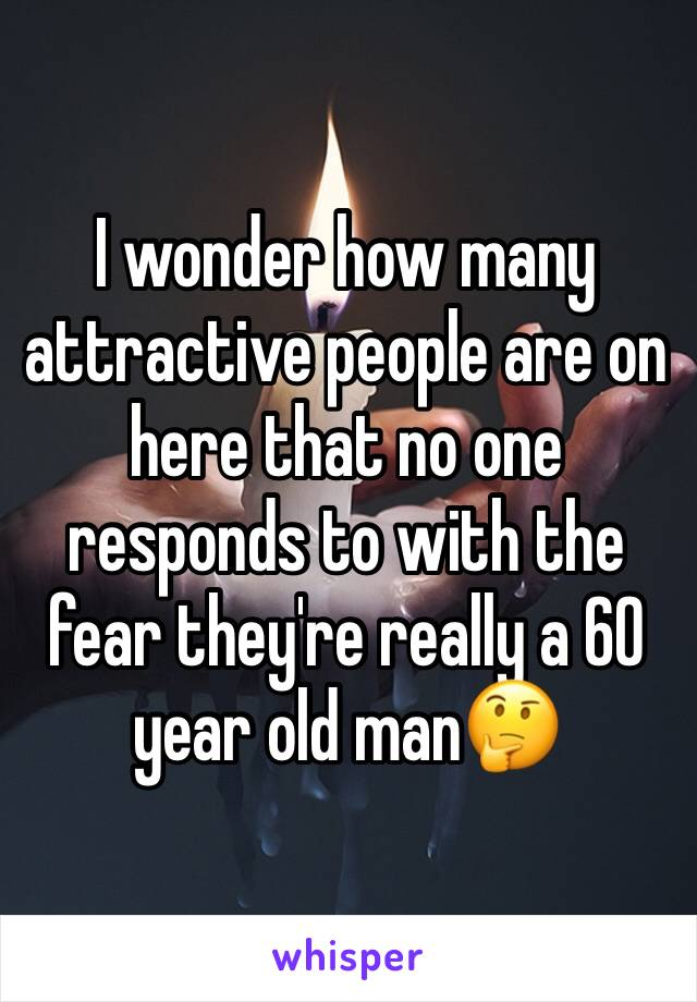 I wonder how many attractive people are on here that no one responds to with the fear they're really a 60 year old man🤔