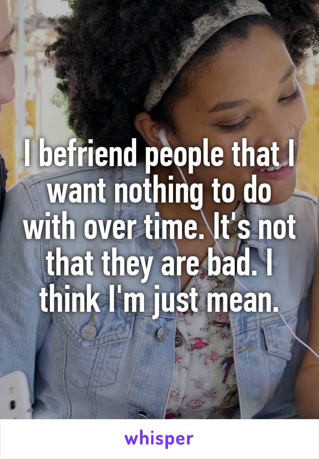 I befriend people that I want nothing to do with over time. It's not that they are bad. I think I'm just mean.