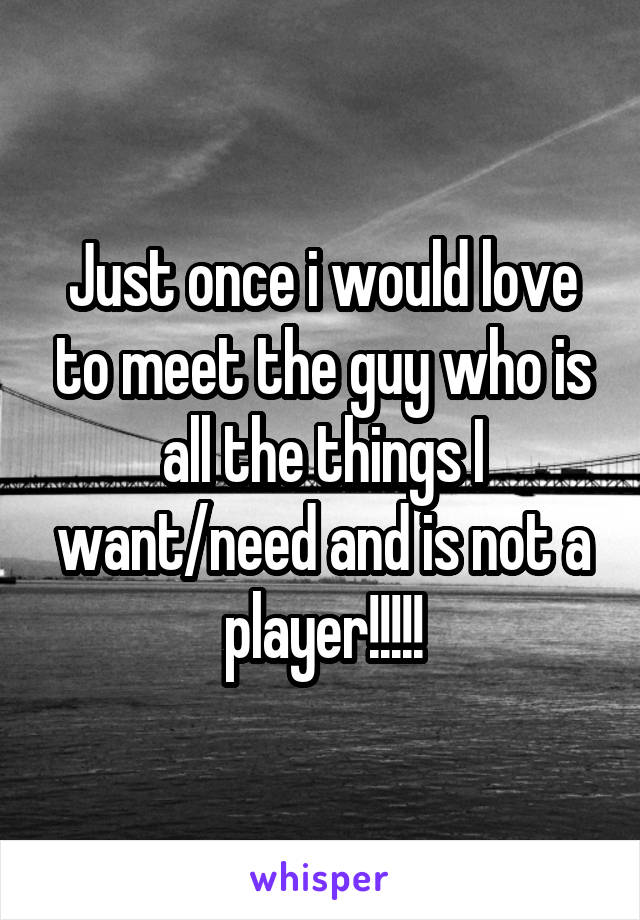 Just once i would love to meet the guy who is all the things I want/need and is not a player!!!!!