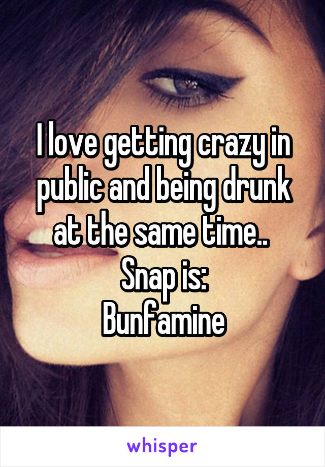 I love getting crazy in public and being drunk at the same time..  Snap is: Bunfamine