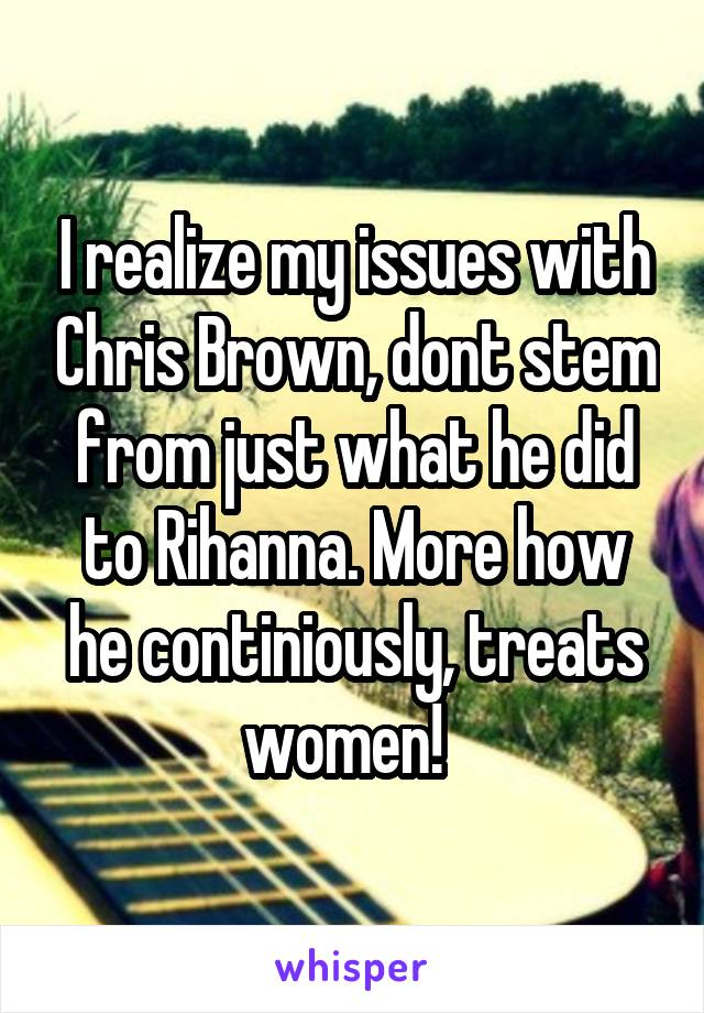 I realize my issues with Chris Brown, dont stem from just what he did to Rihanna. More how he continiously, treats women!