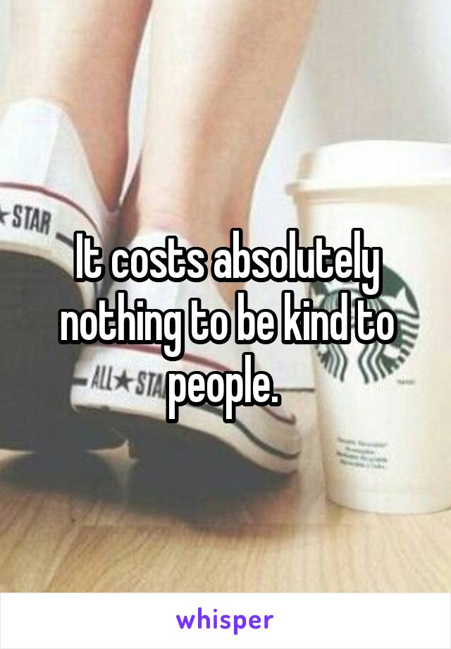 It costs absolutely nothing to be kind to people.