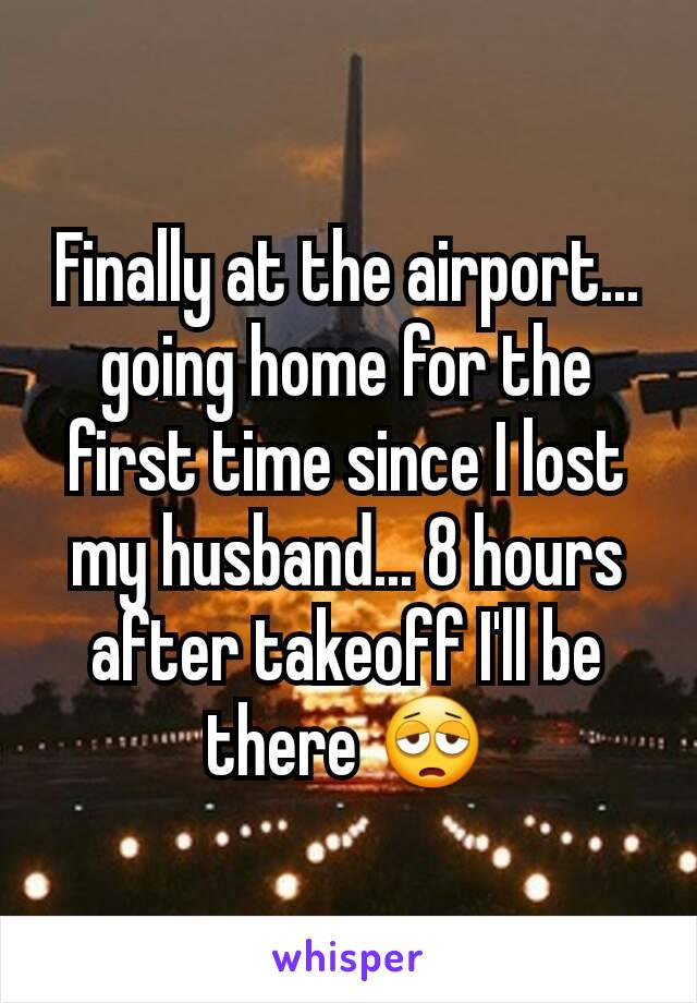 Finally at the airport... going home for the first time since I lost my husband... 8 hours after takeoff I'll be there 😩