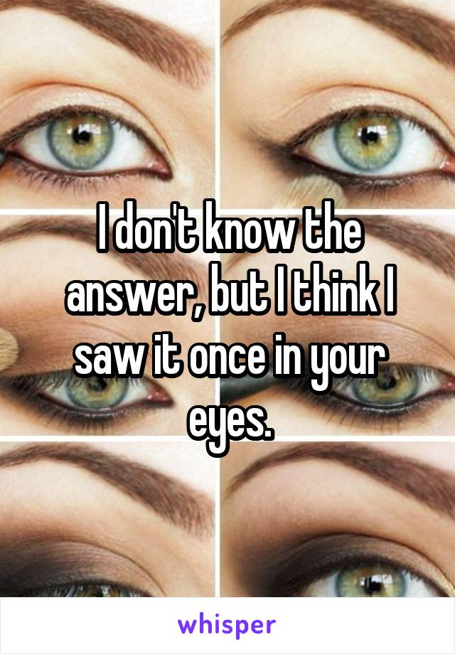 I don't know the answer, but I think I saw it once in your eyes.