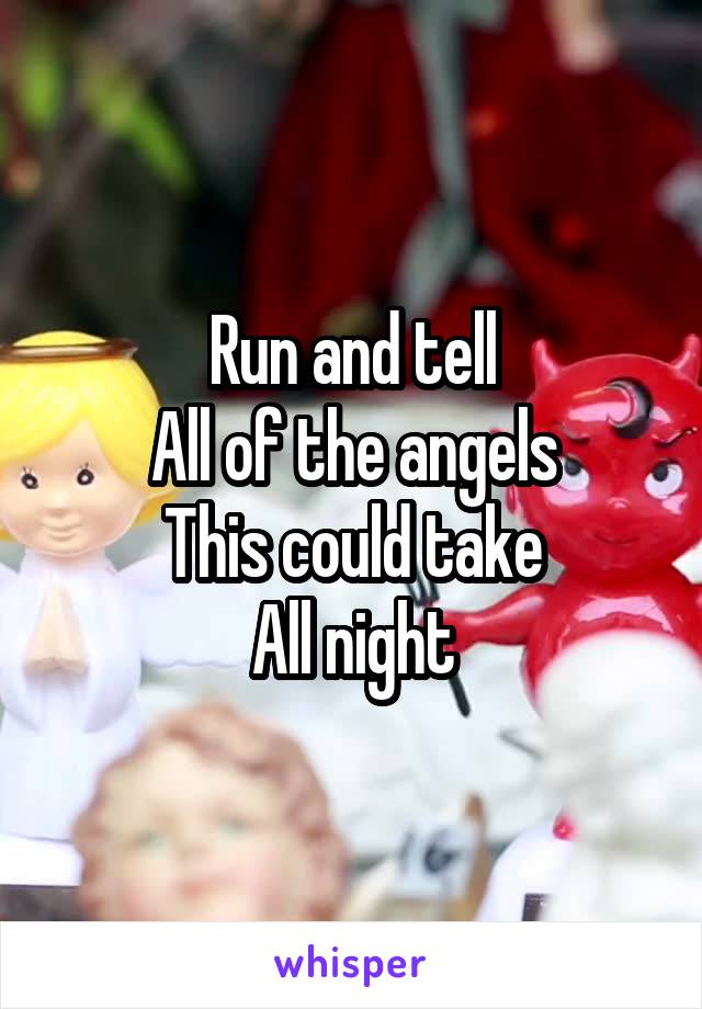 Run and tell All of the angels This could take All night