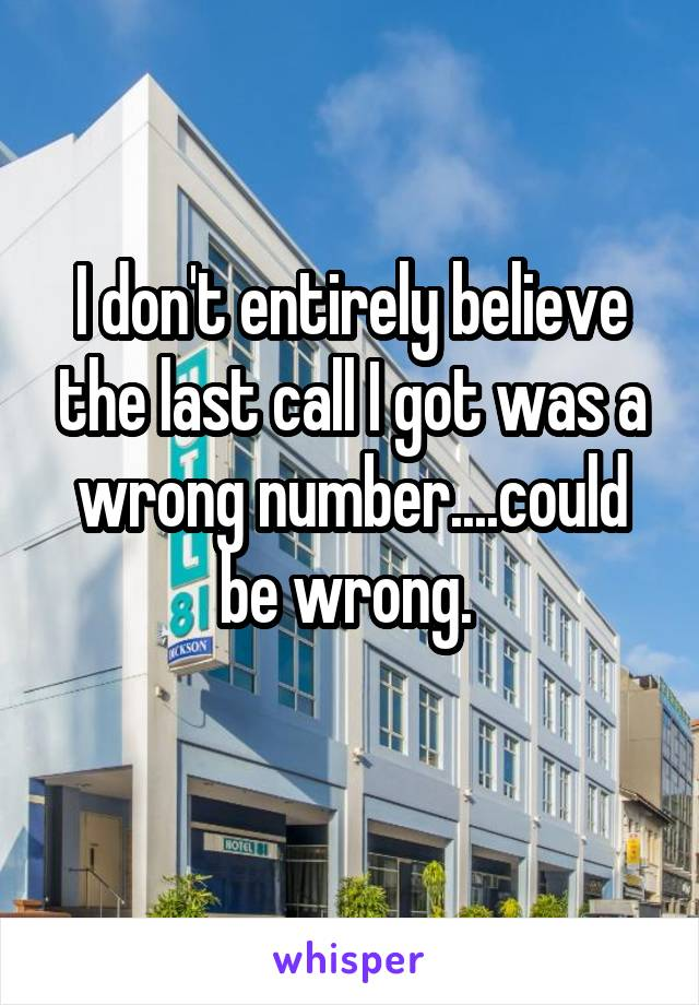 I don't entirely believe the last call I got was a wrong number....could be wrong.