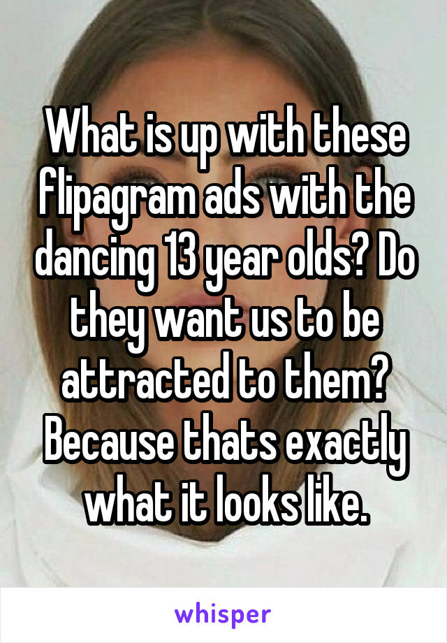 What is up with these flipagram ads with the dancing 13 year olds? Do they want us to be attracted to them? Because thats exactly what it looks like.