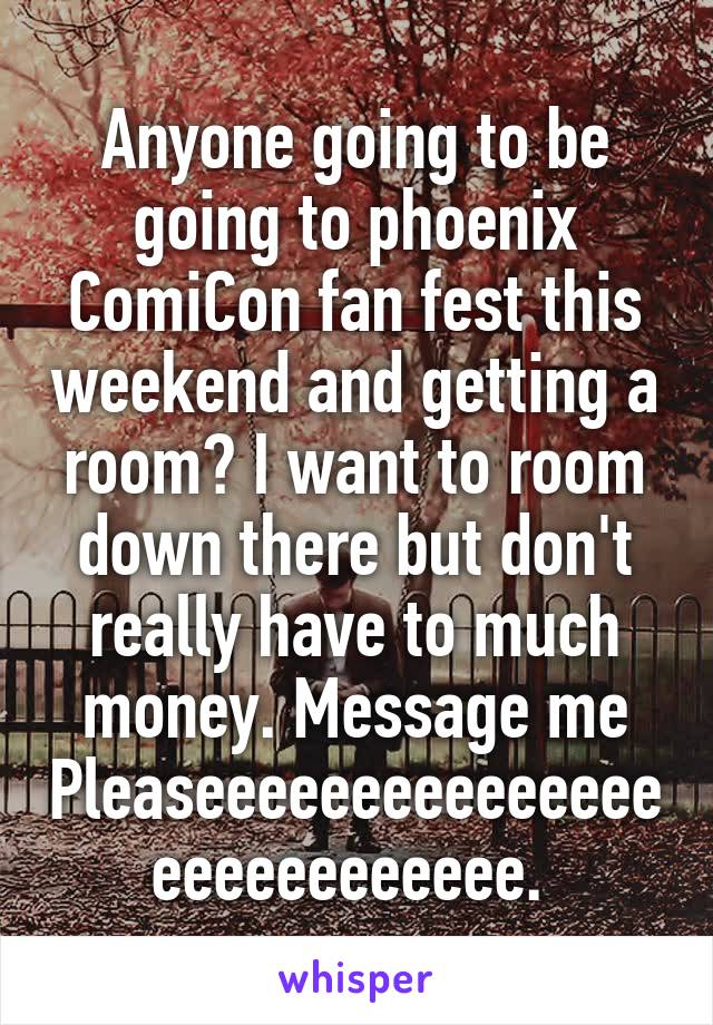 Anyone going to be going to phoenix ComiCon fan fest this weekend and getting a room? I want to room down there but don't really have to much money. Message me Pleaseeeeeeeeeeeeeeeeeeeeeeeeeee.