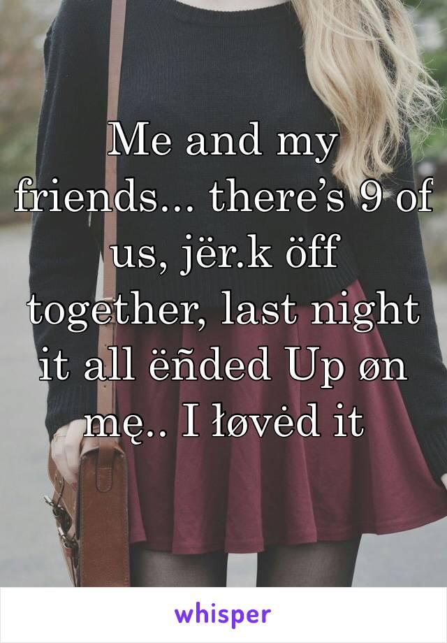 Me and my friends... there's 9 of us, jër.k öff together, last night it all ëñded Up øn mę.. I łøvėd it