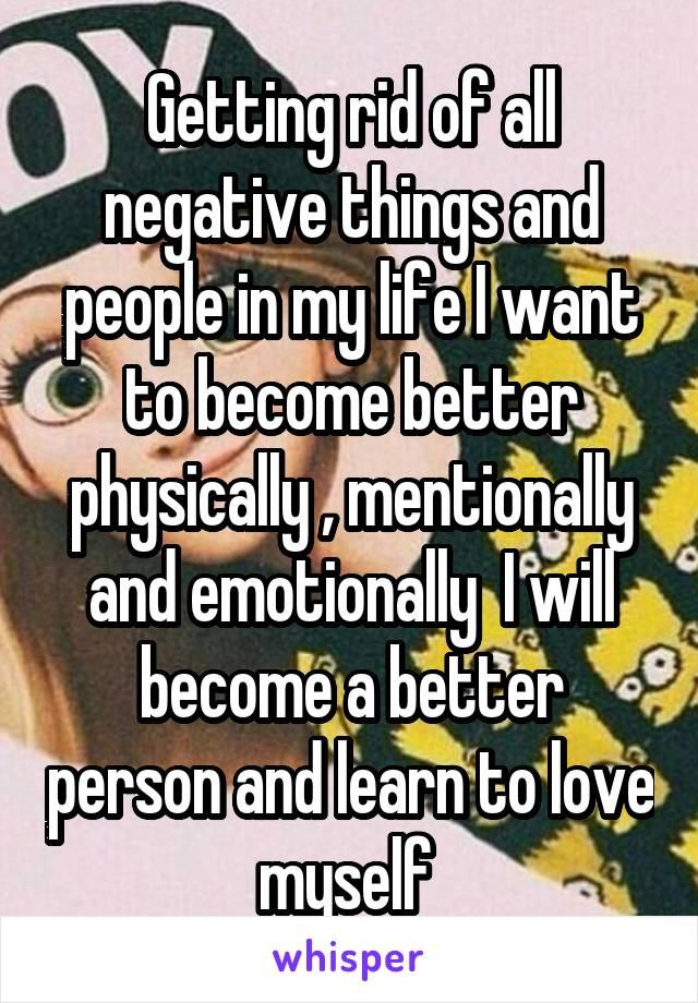 Getting rid of all negative things and people in my life I want to become better physically , mentionally and emotionally  I will become a better person and learn to love myself