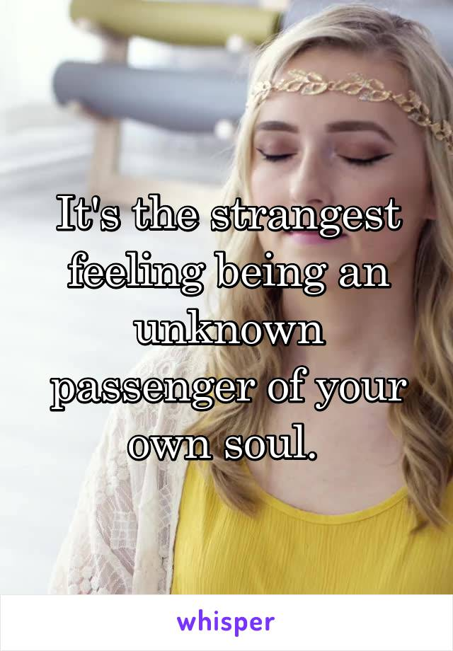 It's the strangest feeling being an unknown passenger of your own soul.