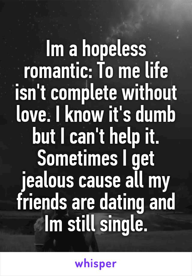 Im a hopeless romantic: To me life isn't complete without love. I know it's dumb but I can't help it. Sometimes I get jealous cause all my friends are dating and Im still single.