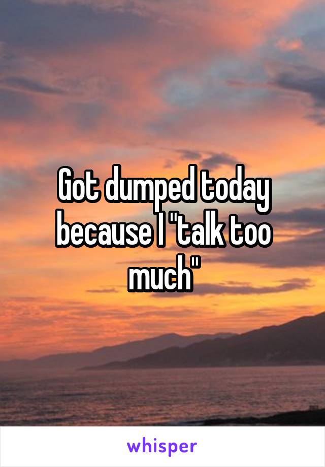 "Got dumped today because I ""talk too much"""