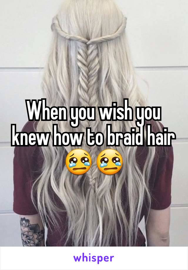 When you wish you knew how to braid hair 😢😢