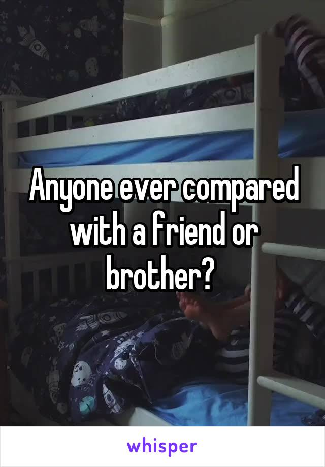 Anyone ever compared with a friend or brother?