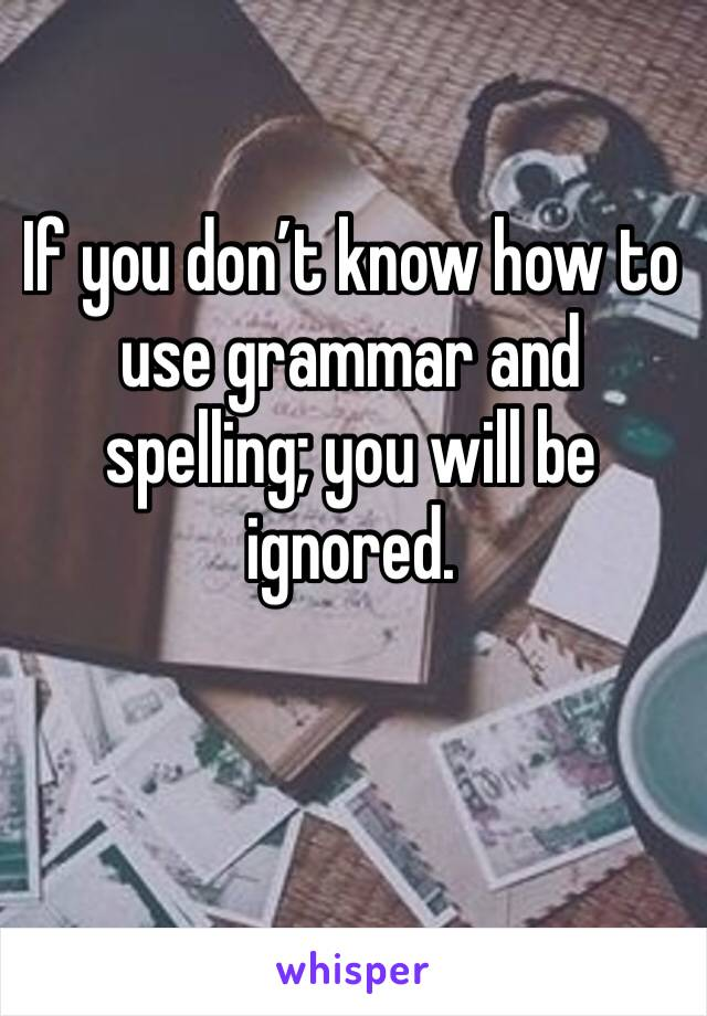 If you don't know how to use grammar and spelling; you will be ignored.