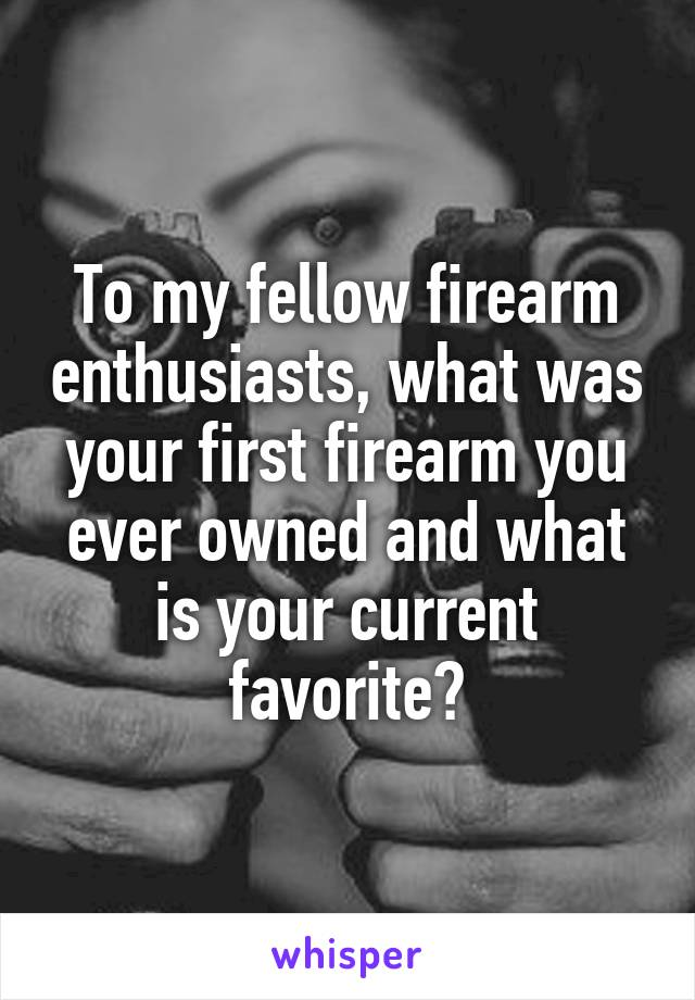To my fellow firearm enthusiasts, what was your first firearm you ever owned and what is your current favorite?
