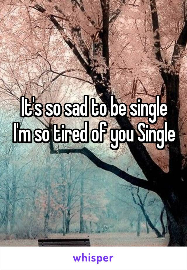 It's so sad to be single I'm so tired of you Single