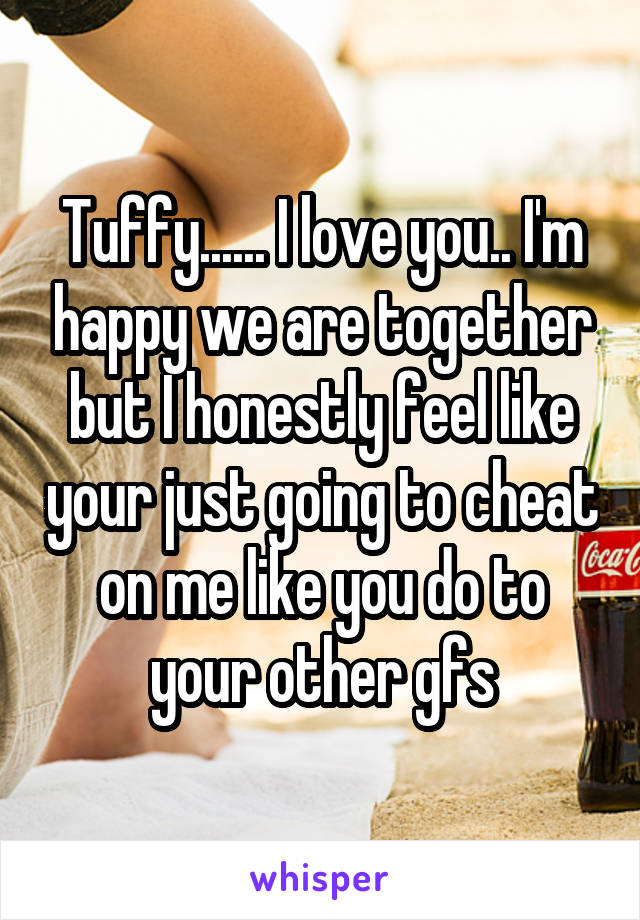 Tuffy...... I love you.. I'm happy we are together but I honestly feel like your just going to cheat on me like you do to your other gfs