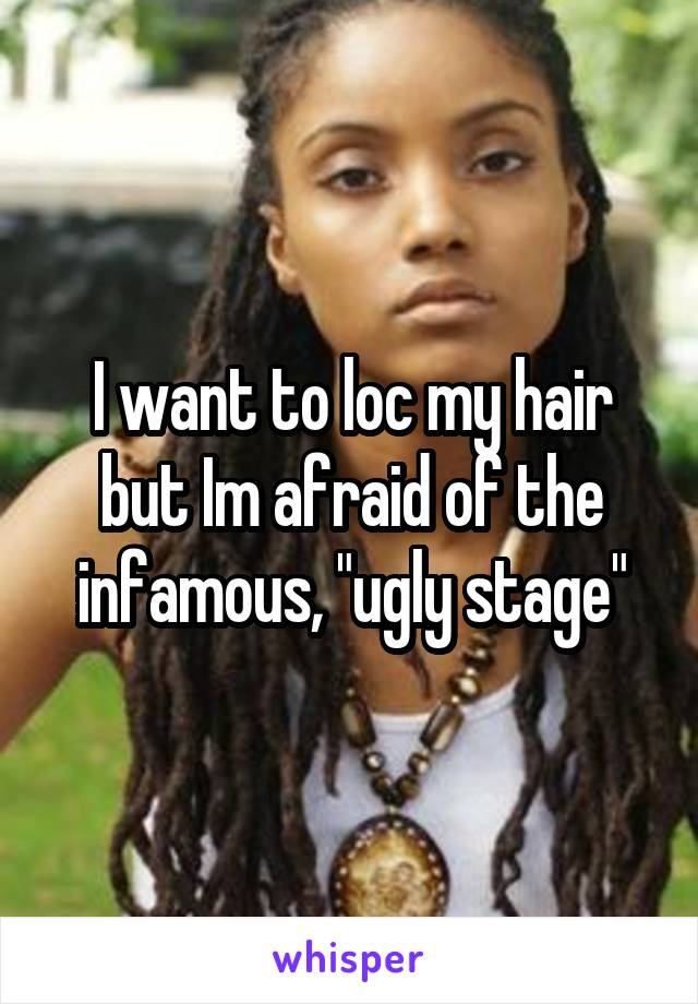 "I want to loc my hair but Im afraid of the infamous, ""ugly stage"""