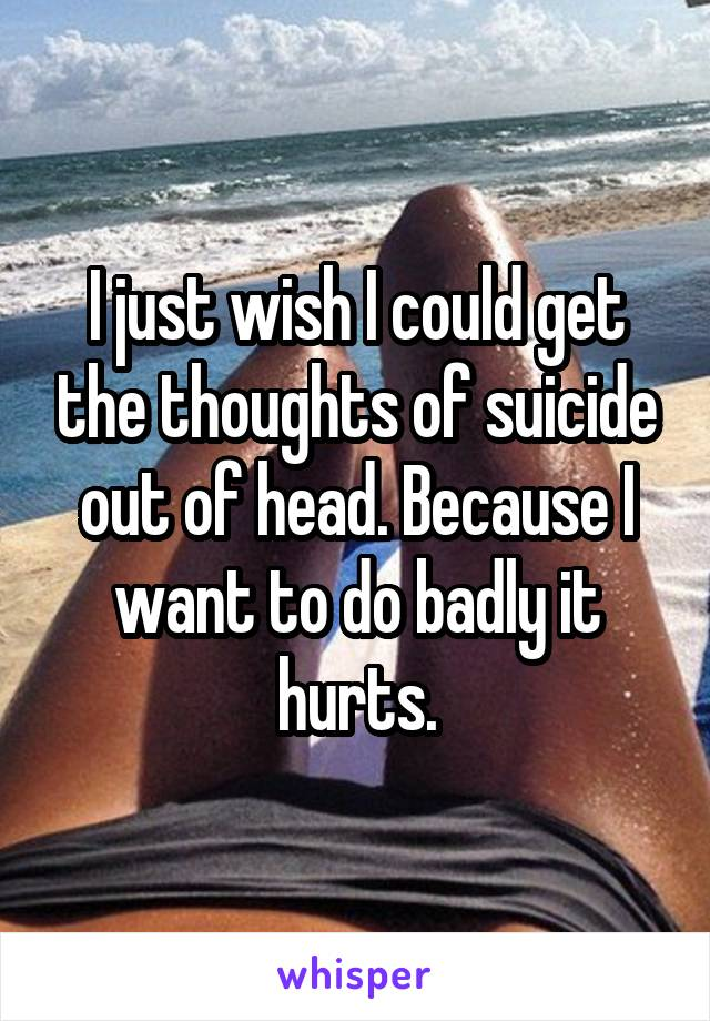 I just wish I could get the thoughts of suicide out of head. Because I want to do badly it hurts.