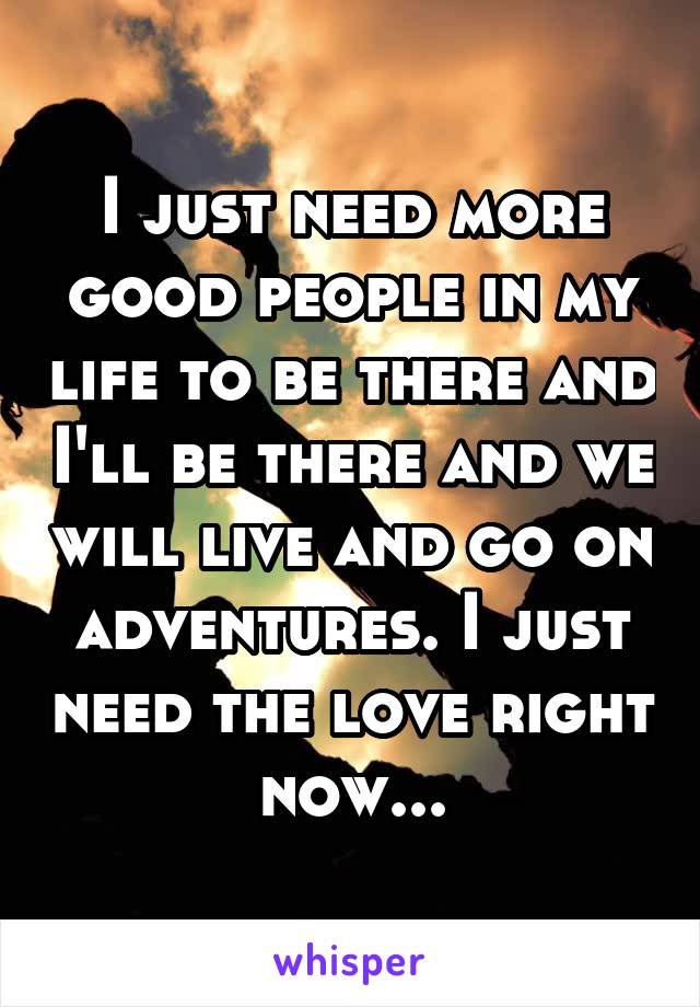 I just need more good people in my life to be there and I'll be there and we will live and go on adventures. I just need the love right now...
