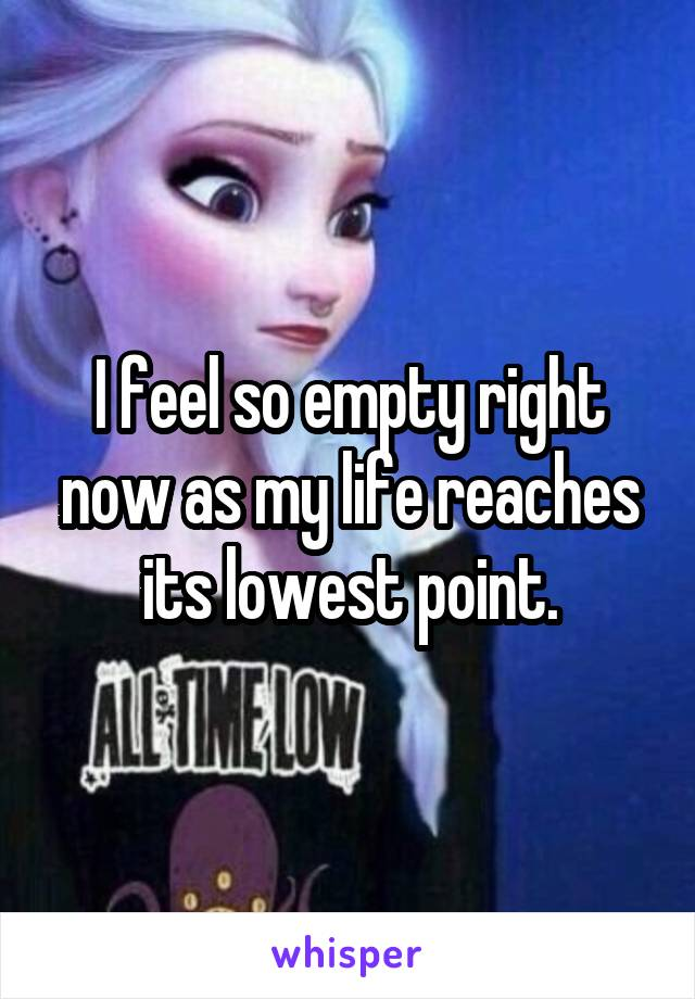 I feel so empty right now as my life reaches its lowest point.