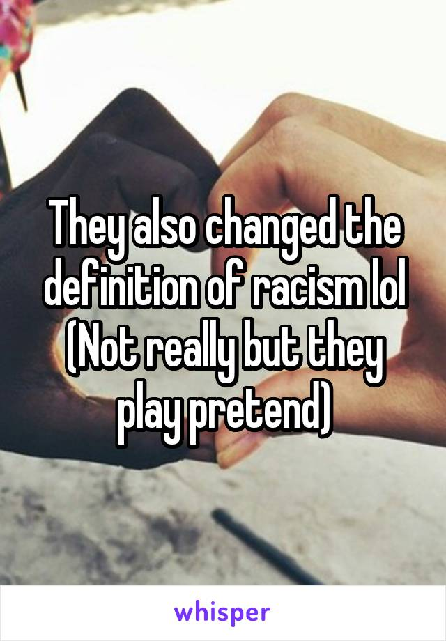 They also changed the definition of racism lol (Not really but they play pretend)