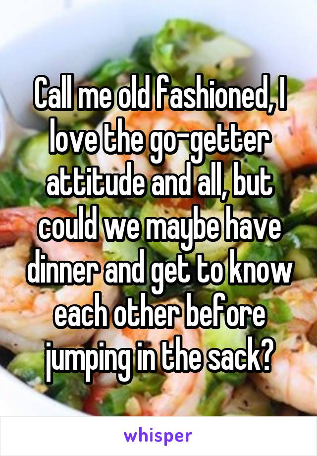 Call me old fashioned, I love the go-getter attitude and all, but could we maybe have dinner and get to know each other before jumping in the sack?