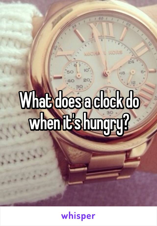 What does a clock do when it's hungry?