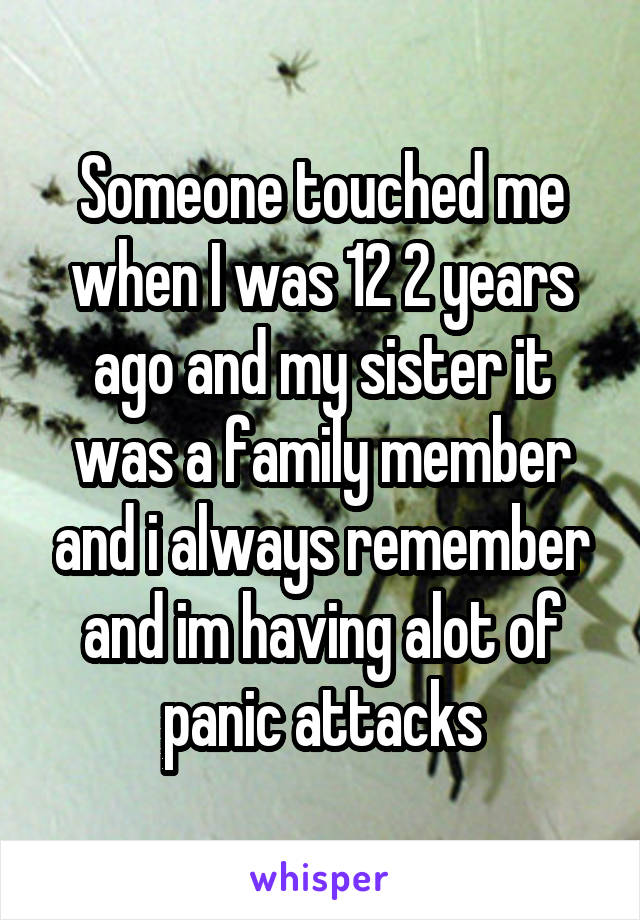 Someone touched me when I was 12 2 years ago and my sister it was a family member and i always remember and im having alot of panic attacks